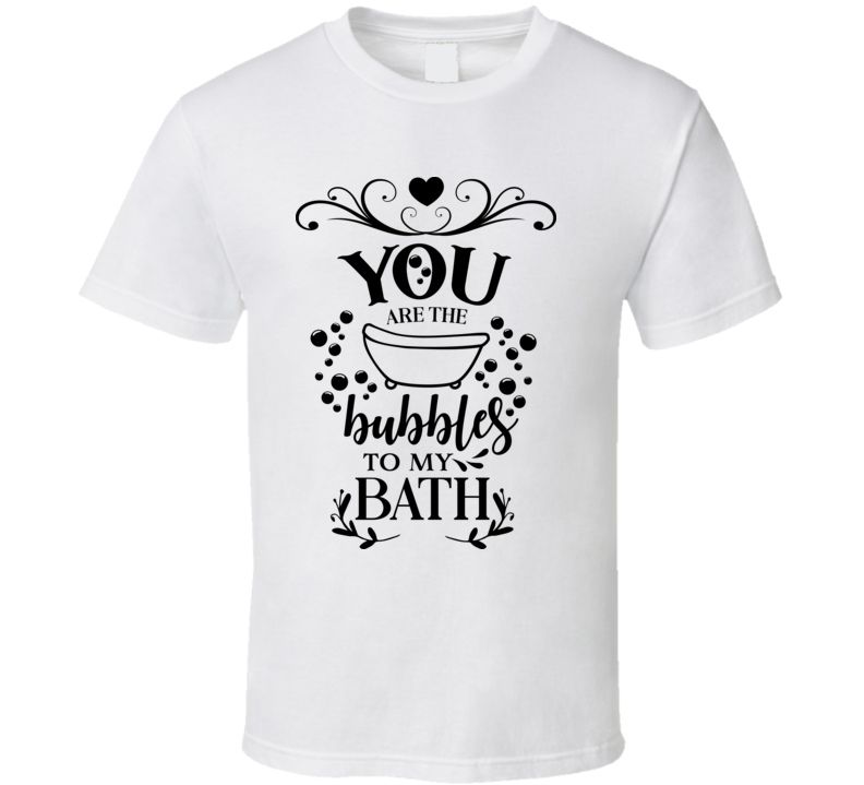 You Are The Bubbles To My Bath T Shirt
