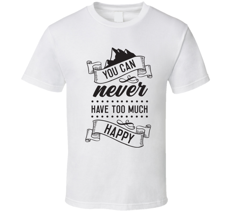 You Can Never Have Too Much Happy T Shirt