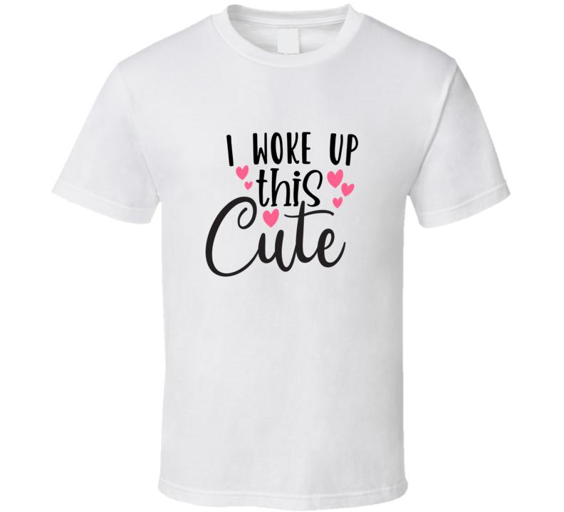 I Woke Up This Cute T Shirt