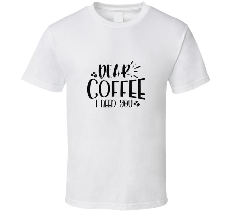 Dear Coffee I Need You T Shirt