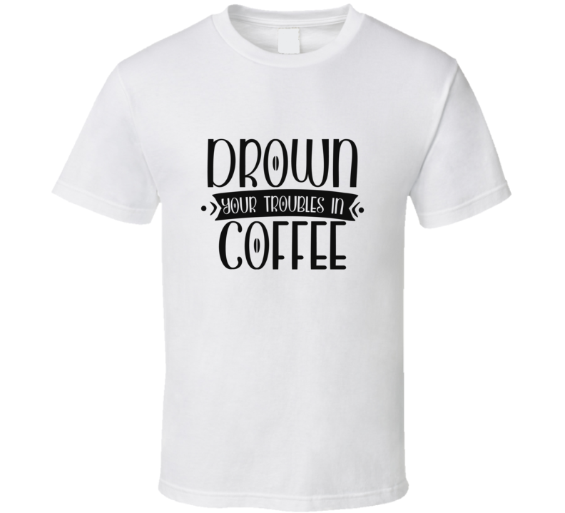 Drown Your Troubles In Coffee T Shirt