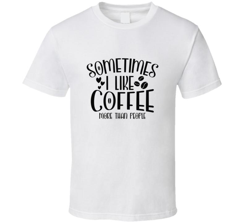 Sometimes I Like Coffee More Than People T Shirt