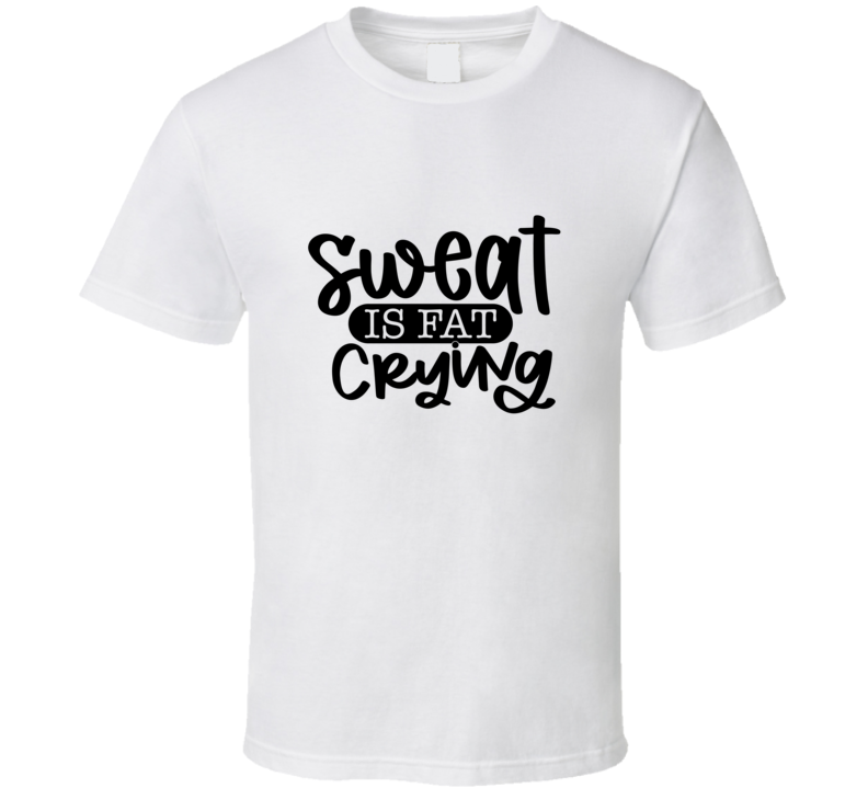 Sweat Is Fat Crying T Shirt