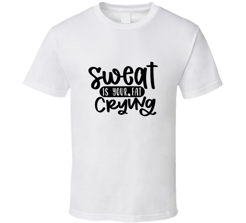 Sweat Is Your Fat Crying T Shirt
