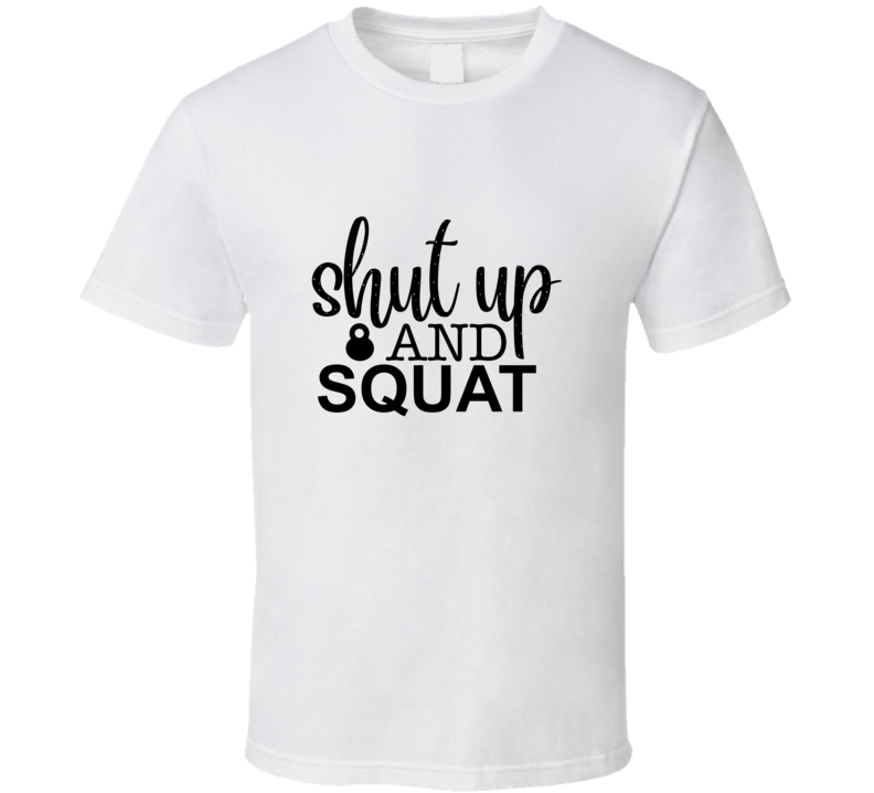 Shut Up And Squat T Shirt