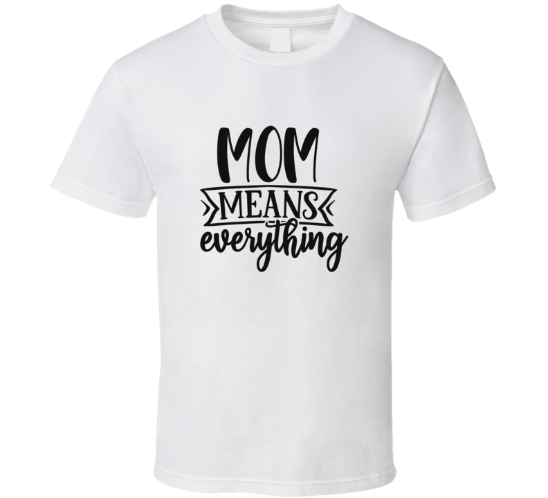 Mom Means Everything T Shirt