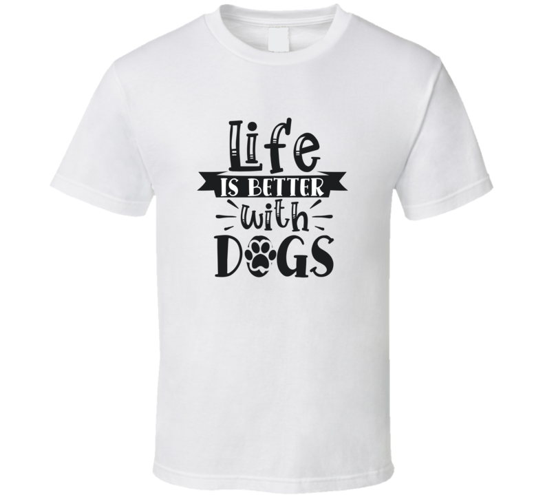 Life Is Better With Dogs T Shirt
