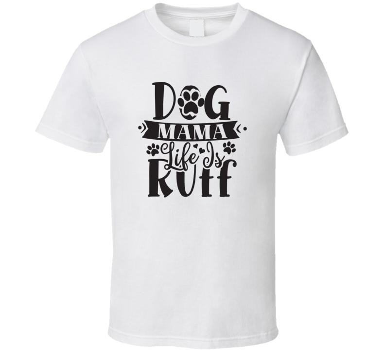 Dog Mama Life Is Ruff T Shirt