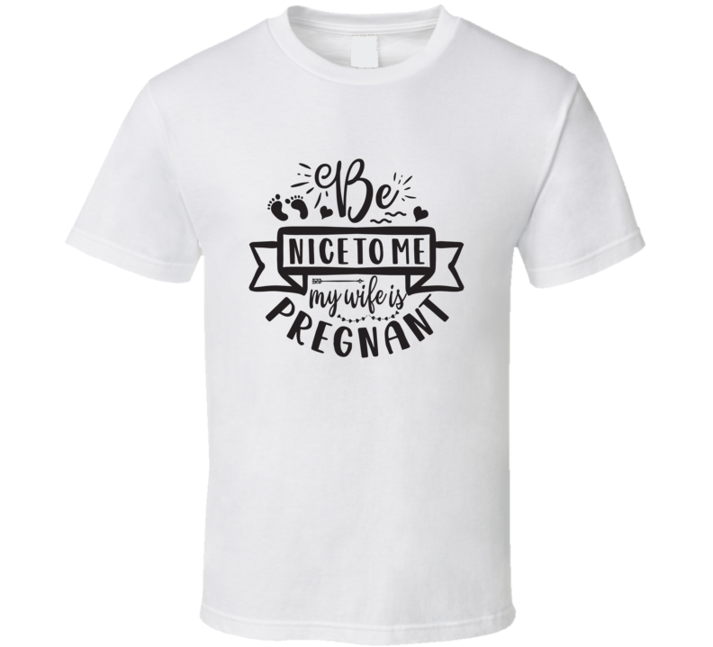Be Nice To Me- My Wife Is Pregnant T Shirt