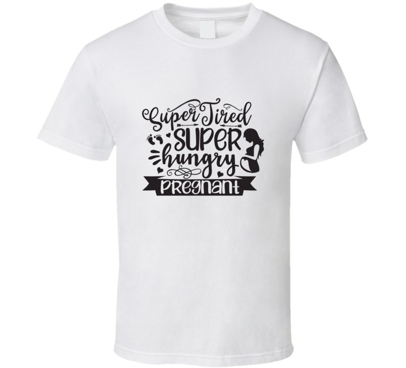 Super Tired, Super Hungry,pregnant T Shirt