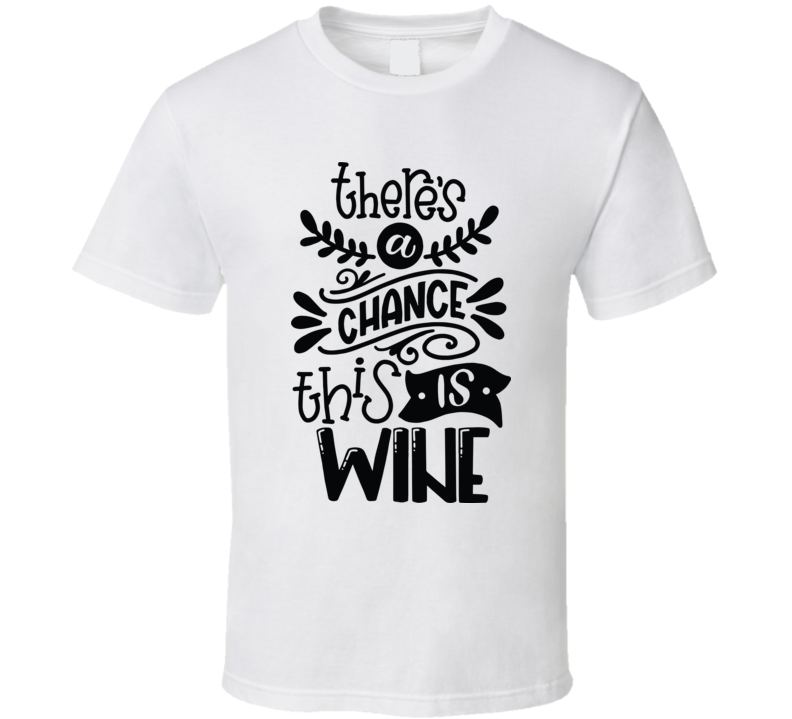 Theres A Chance This Is Wine T Shirt