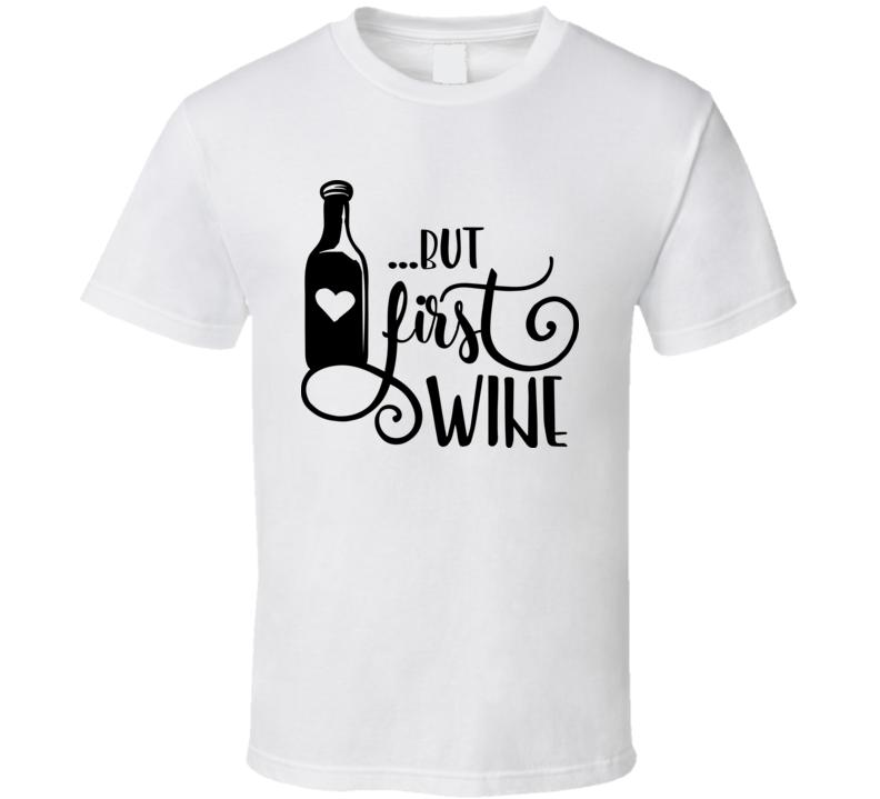 But First Wine T Shirt