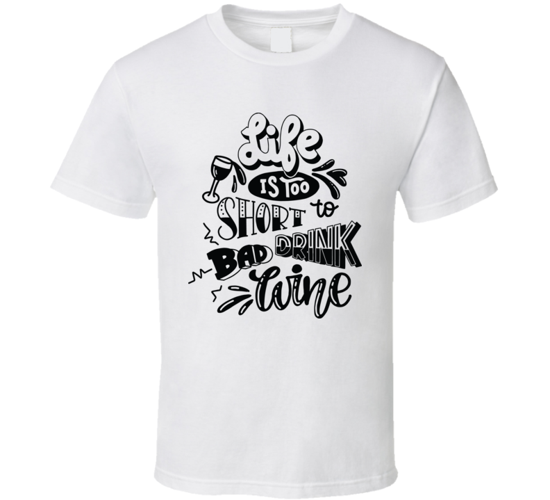 Life Is Too Short To Drink Bad Wine T Shirt