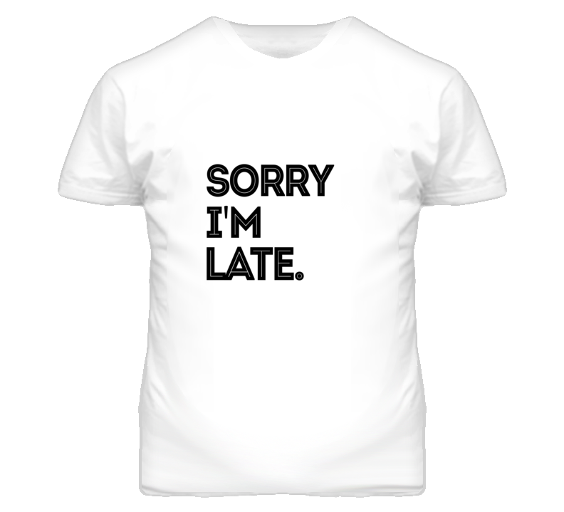 Sorry I'm Late Funny Excuse  T Shirt