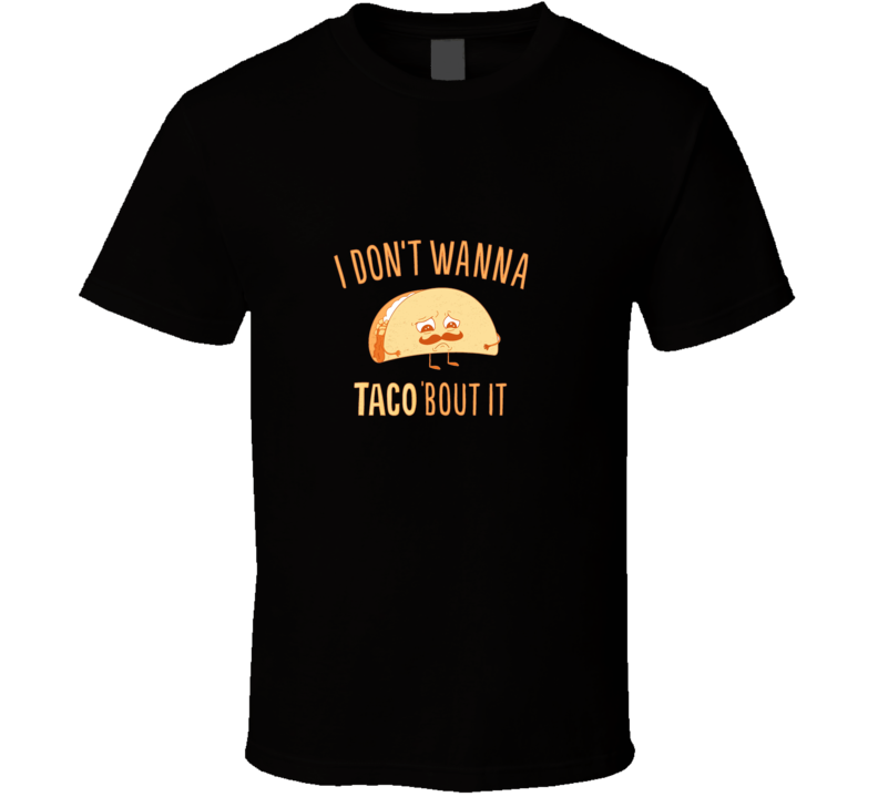 I Don't Wanna Taco 'Bout It Funny  T Shirt