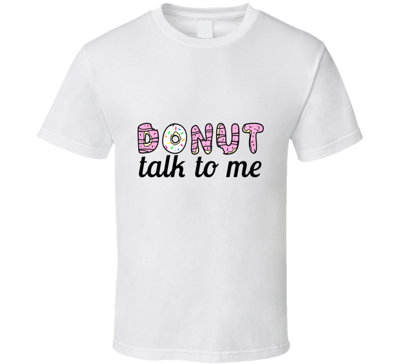 Donut Talk to Me Funny Cute Joke T Shirt