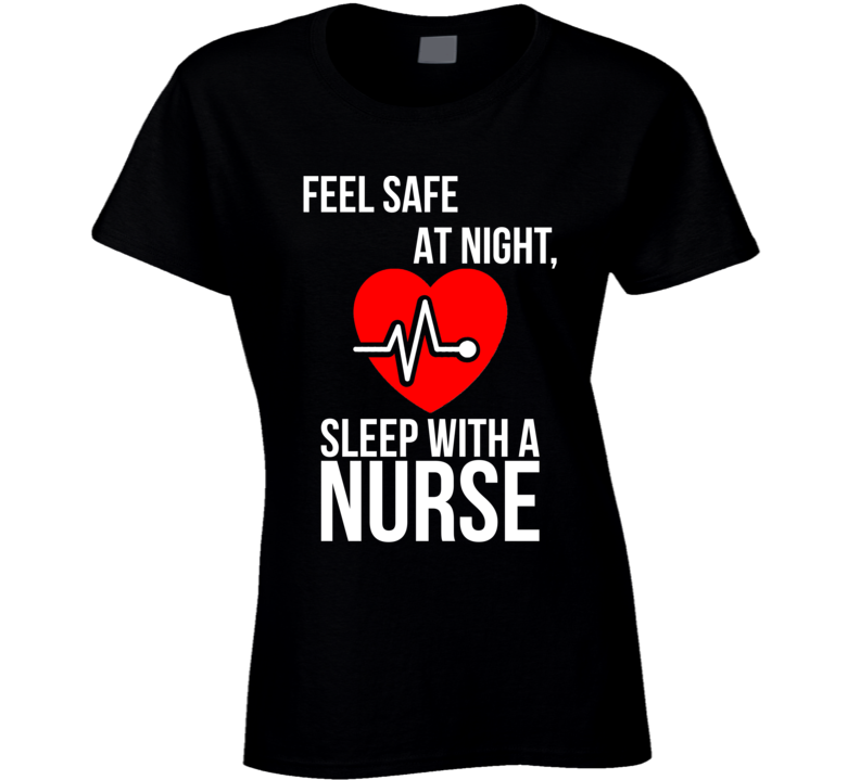 Feel Safe at Night, Sleep With a Nurse Cute Ladies Nursing  T Shirt