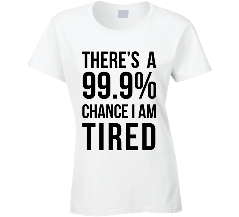 There's a 99.9% Chance I Am Tired Funny Lazy Day Sleep Pajama T Shirt