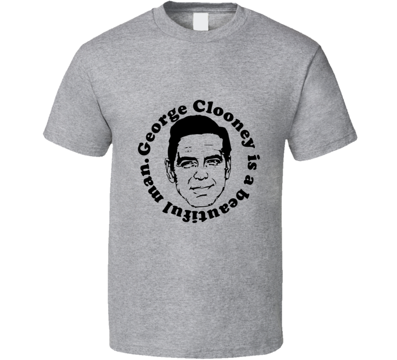 George Clooney is a Beautiful Man T Shirt