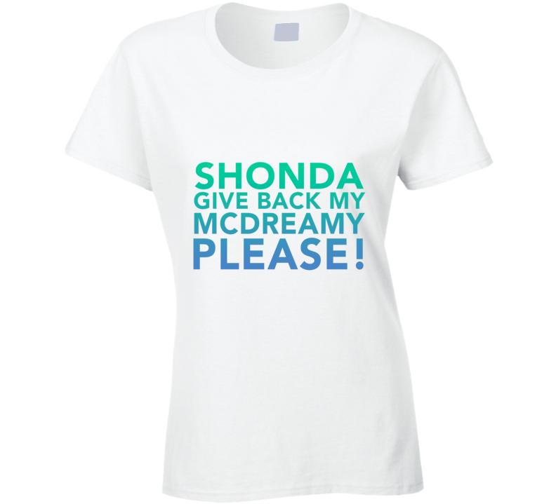 Shonda, Give Back My McDreamy Please! Ellen Pompeo Grey's Anatomy   T Shirt