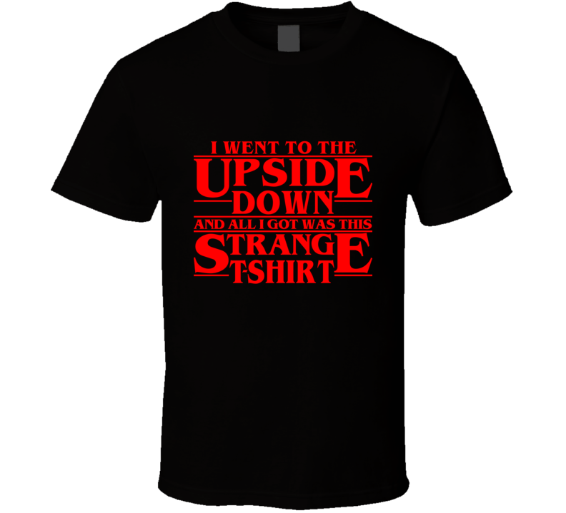 I Went to the Upside Down and All I Got Was This Strange  T Shirt