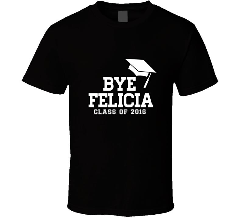 Bye Felicia Class of 2016 Funny Graduation T Shirt