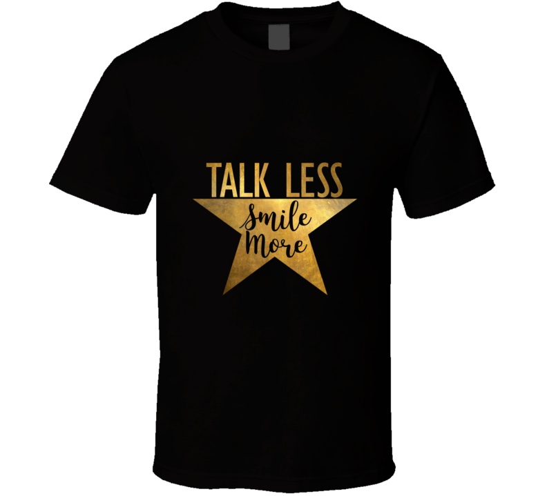 Talk Less Smile More Hamilton Musical Theatre Inspirational Political Quote T Shirt