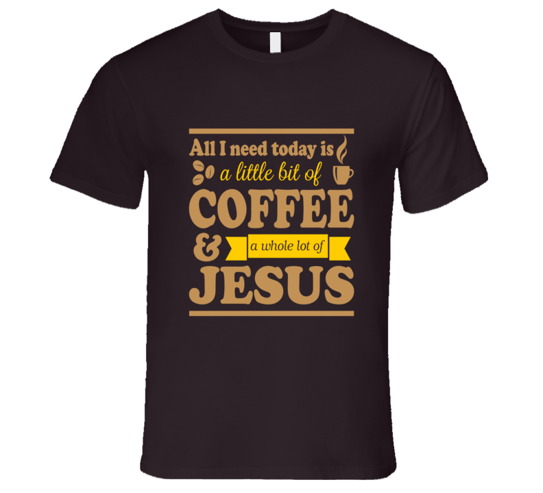 All I Need Today is a Little Bit of Coffee and a Whole Lot of Jesus Funny Morning T Shirt