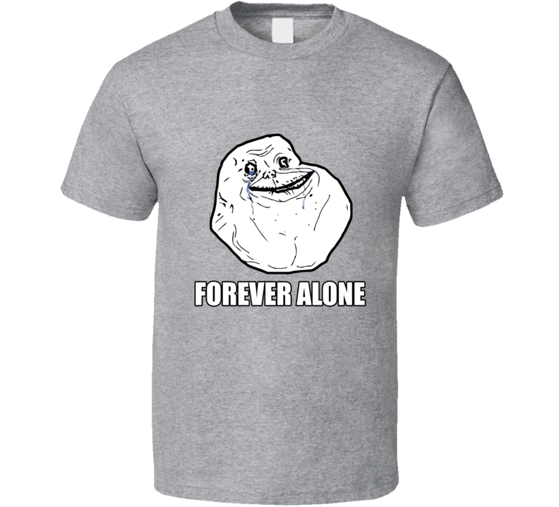 Forever Alone Funny Meme Joke Humor Single Life T Shirt