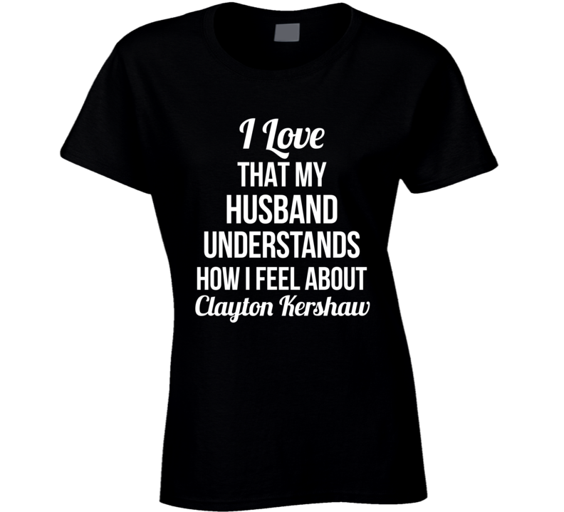 I Love That My Husband Understands How I Feel About Clayton Kershaw Ladies Funny Los Angeles Baseball T Shirt