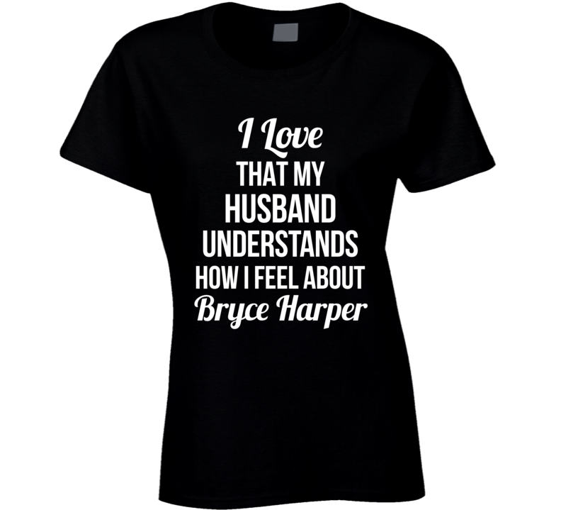 I Love That My Husband Understands How Much I Love Bryce Harper Ladies Funny Baseball T Shirt