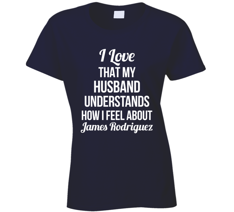 I Love That My Husband Understands How I Feel About James Rodriguez Ladies Funny Soccer T Shirt