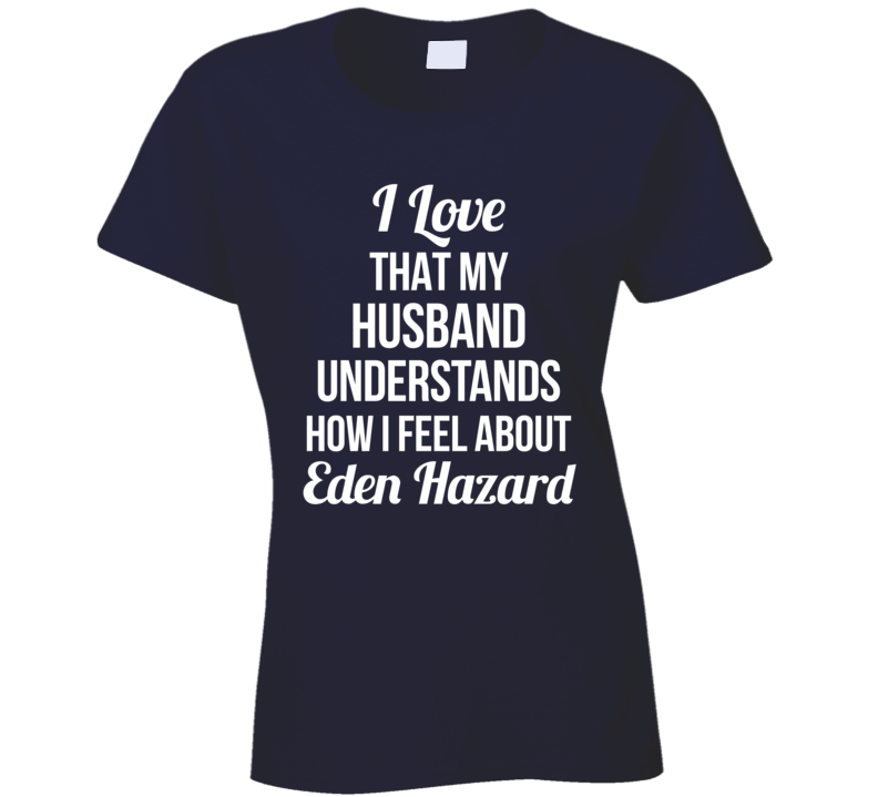 I Love That My Husband Understands How I Feel About Eden Hazard Ladies Funny Soccer T Shirt
