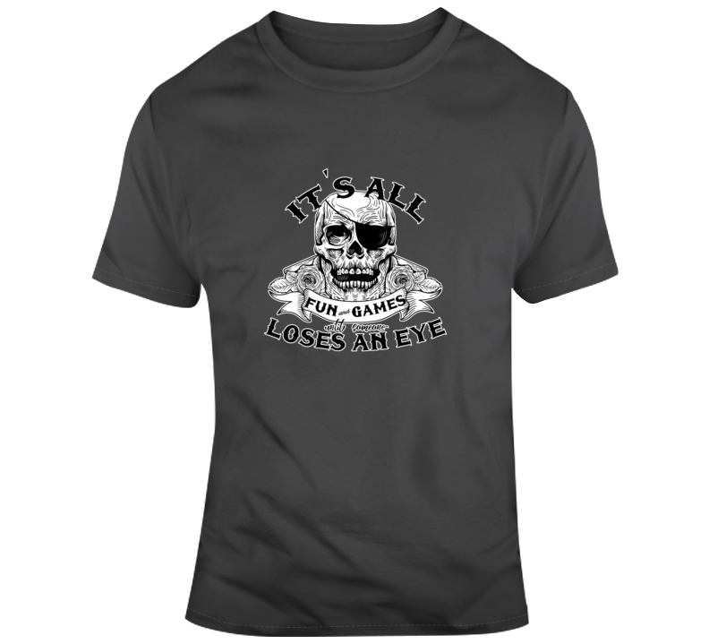 It's All Fun And Games Until Someone Loses An Eye Funny Eye Patch Pirate T Shirt