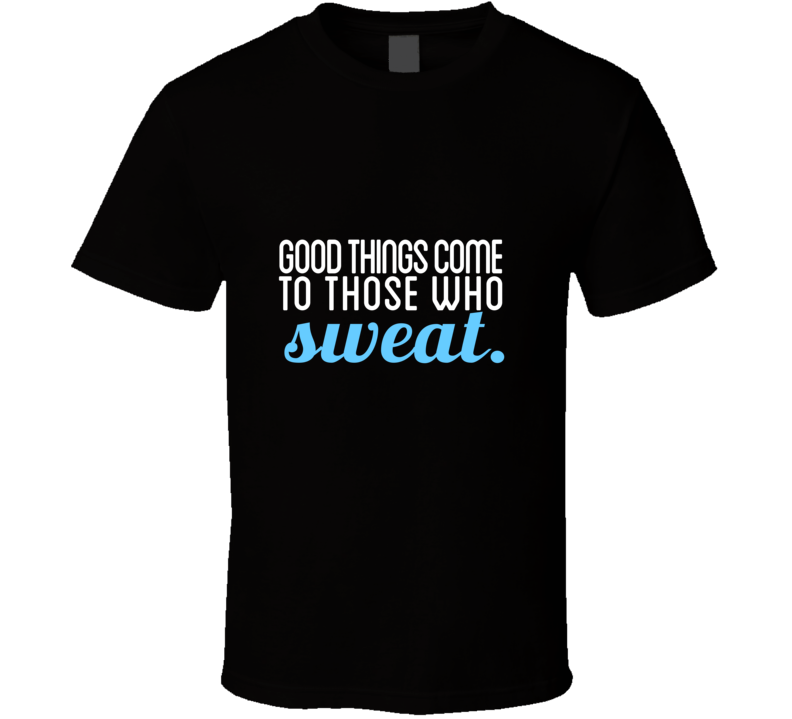 Good Things Come to Those Who Sweat Workout Gym Motivation  T Shirt