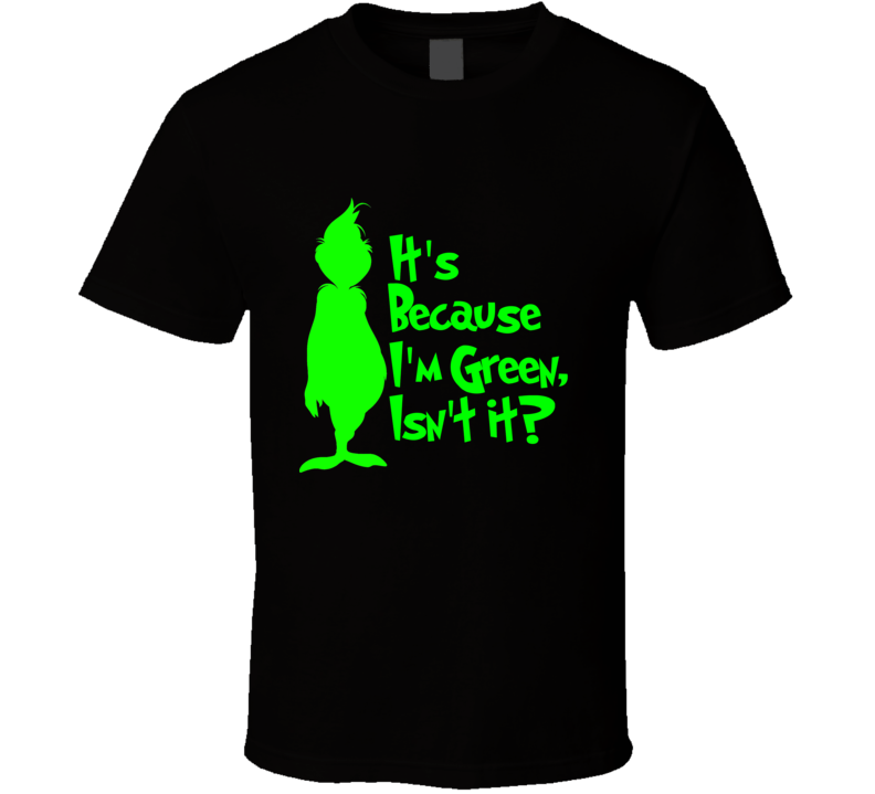 It's Because I'm Green, Isn't It? Cute Christmas Holiday Grinch T Shirt