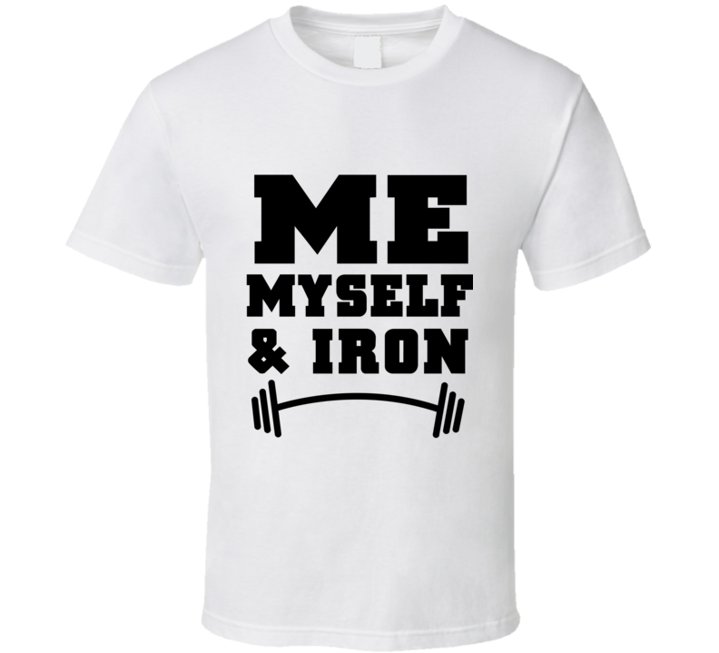 Me Myself and Iron Funny Strength Training Gym Workout Dumbbell Bench Press Free Weight T Shirt