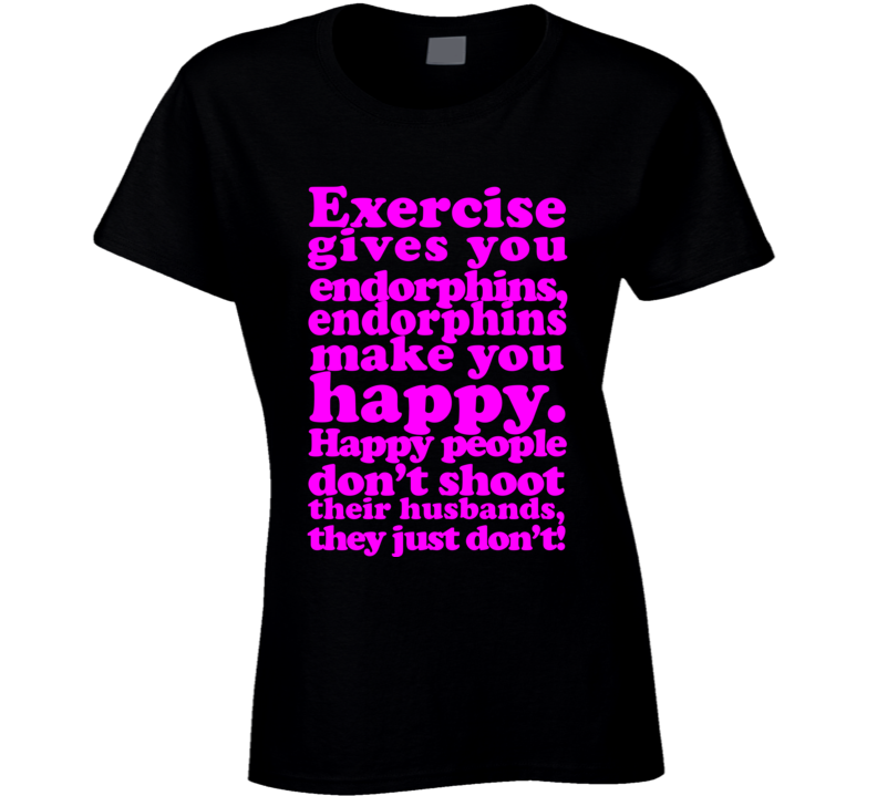 Exercise Gives You Endorphins - Happy People Don't Shoot Husbands Legally Blonde T Shirt