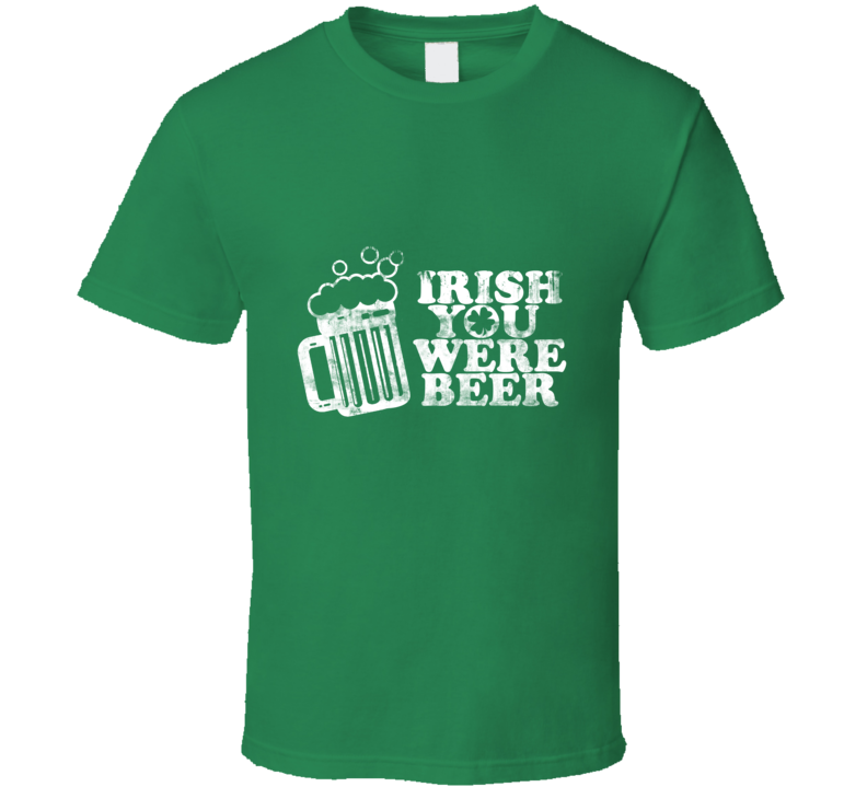 Irish You Were Beer Funny St. Patrick's Day Drinking T Shirt