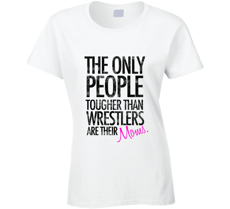 The Only People Tougher Than Wrestlers Are Their Moms  T Shirt