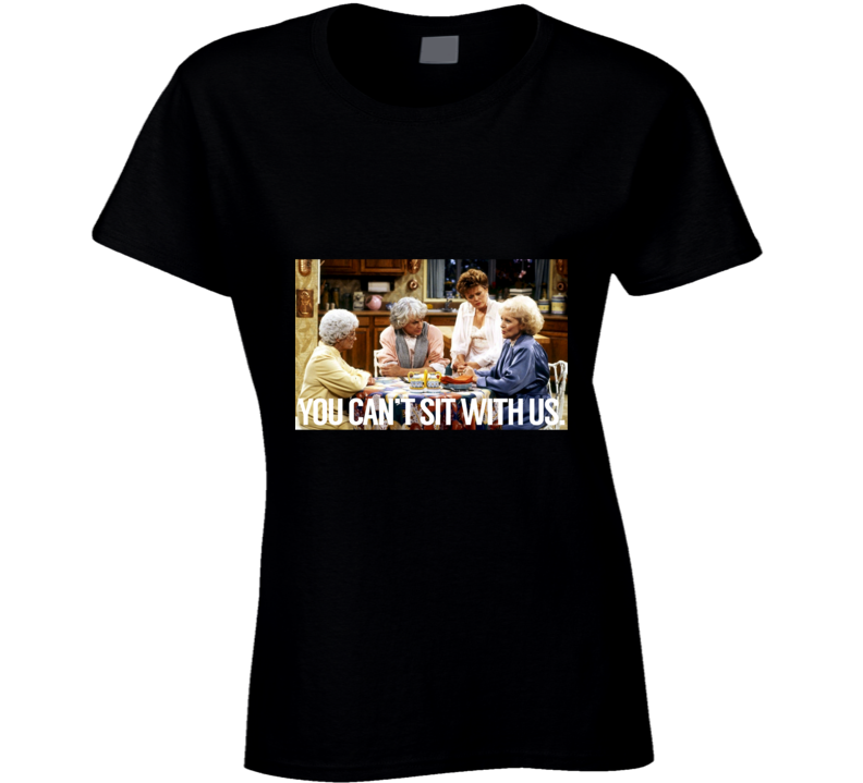 You Can't Sit With Us Golden Girls Best Friends Ladies T Shirt