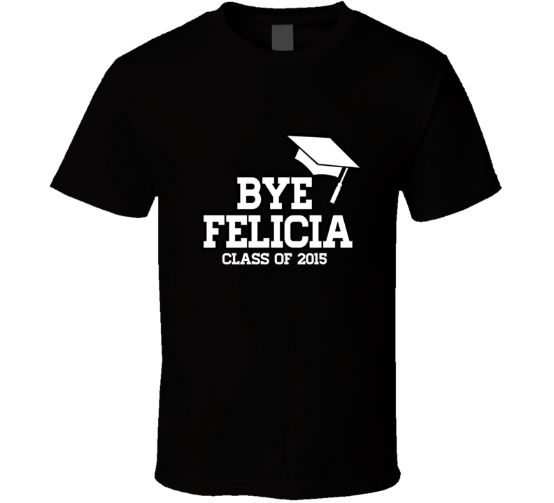Bye Felicia Class of 2015 Funny Graduation T Shirt