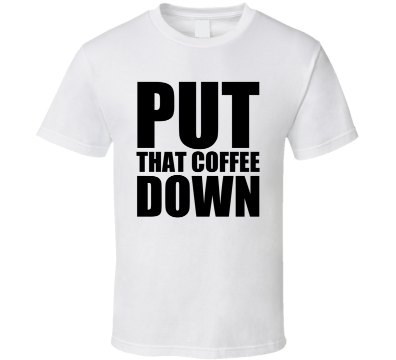 Glengarry Glen Ross Movie Quote Put That Coffee Down T Shirt