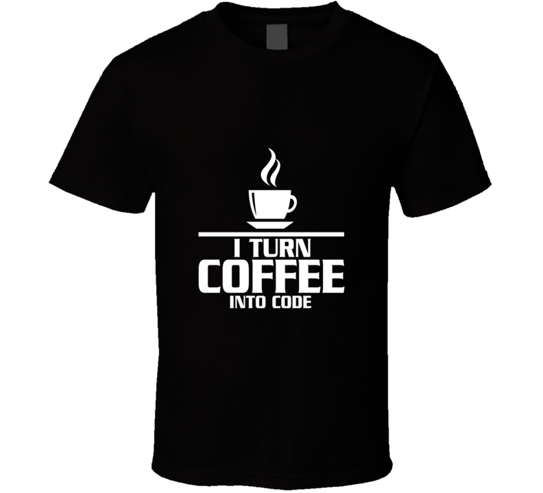 I Turn Coffee Into Code Programmer Cool T Shirt