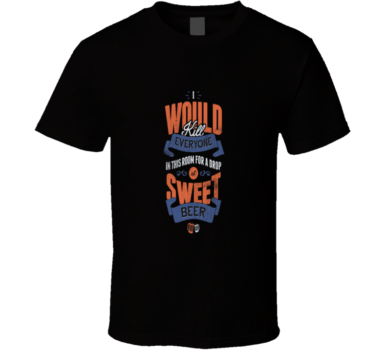 I Would Kill For Some Sweet Beer T Shirt