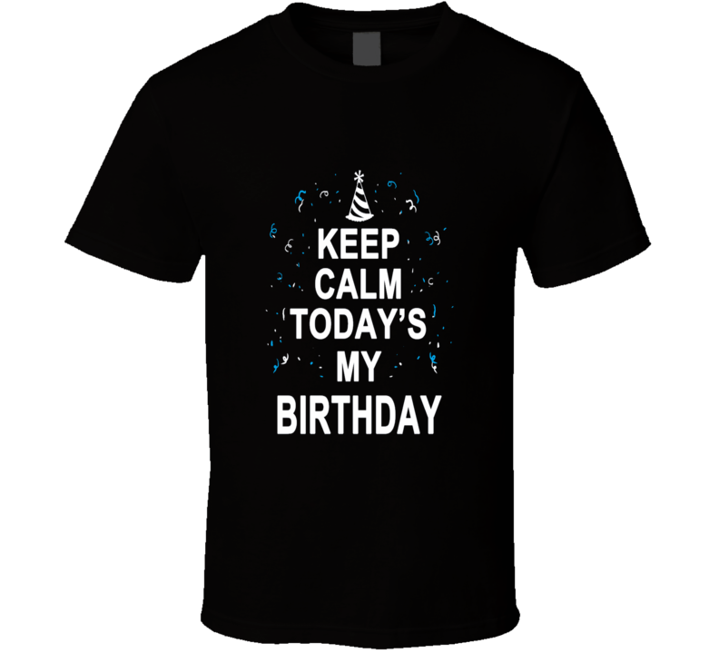 Keep Calm Today's My Birthday Cool T Shirt