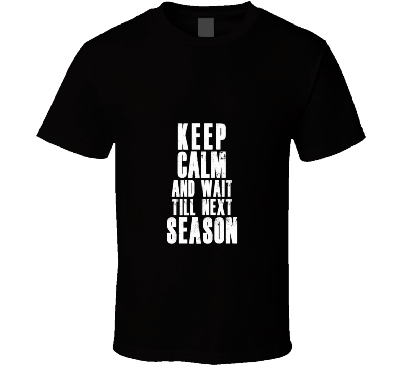 Keep Calm And Wait Till Next Season TV Series Lovers T Shirt