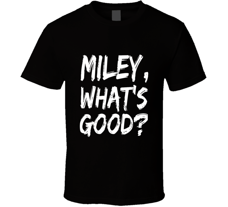 Miley What's Good T Shirt