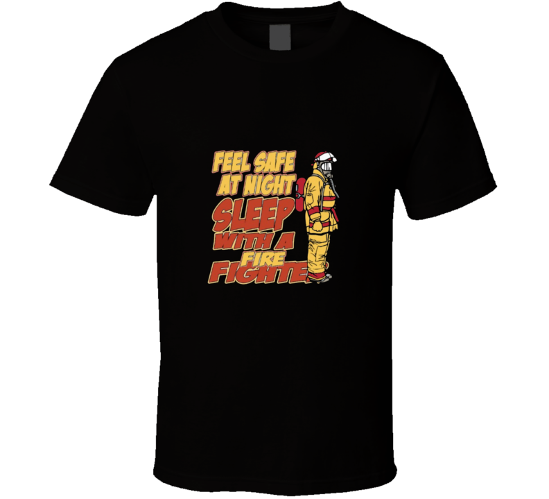 Feel Safe At Night Sleep With A Firefighter Funny Job T Shirt