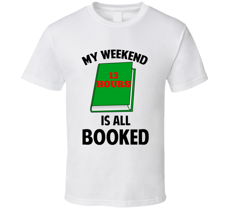 My Weekend Is Booked 13 Hours Funny Reading Pun T Shirt